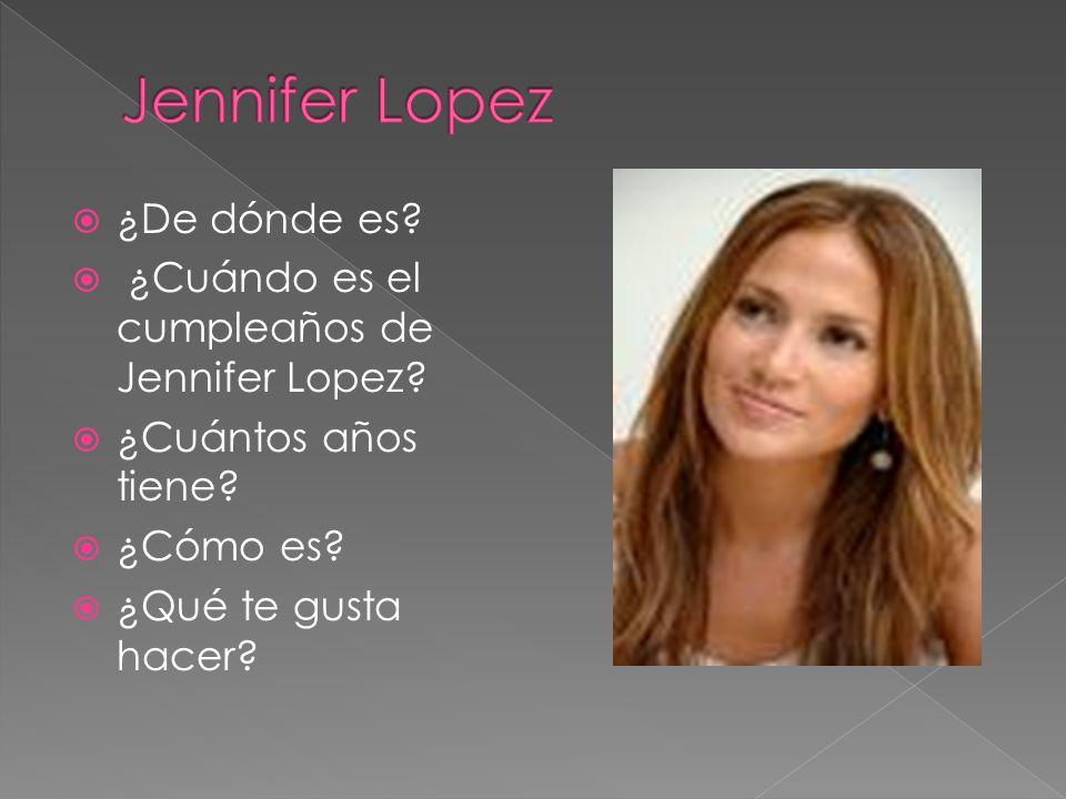 ¿De dónde es? ¿Cuándo es el cumpleaños de Jennifer Lopez? ¿Cuántos años tiene? ¿Cómo es? ¿Qué te gusta hacer?