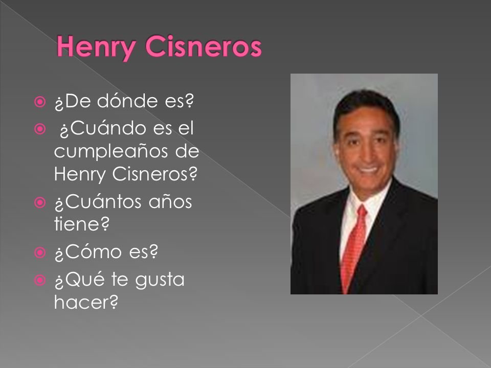 ¿De dónde es? ¿Cuándo es el cumpleaños de Henry Cisneros? ¿Cuántos años tiene? ¿Cómo es? ¿Qué te gusta hacer?