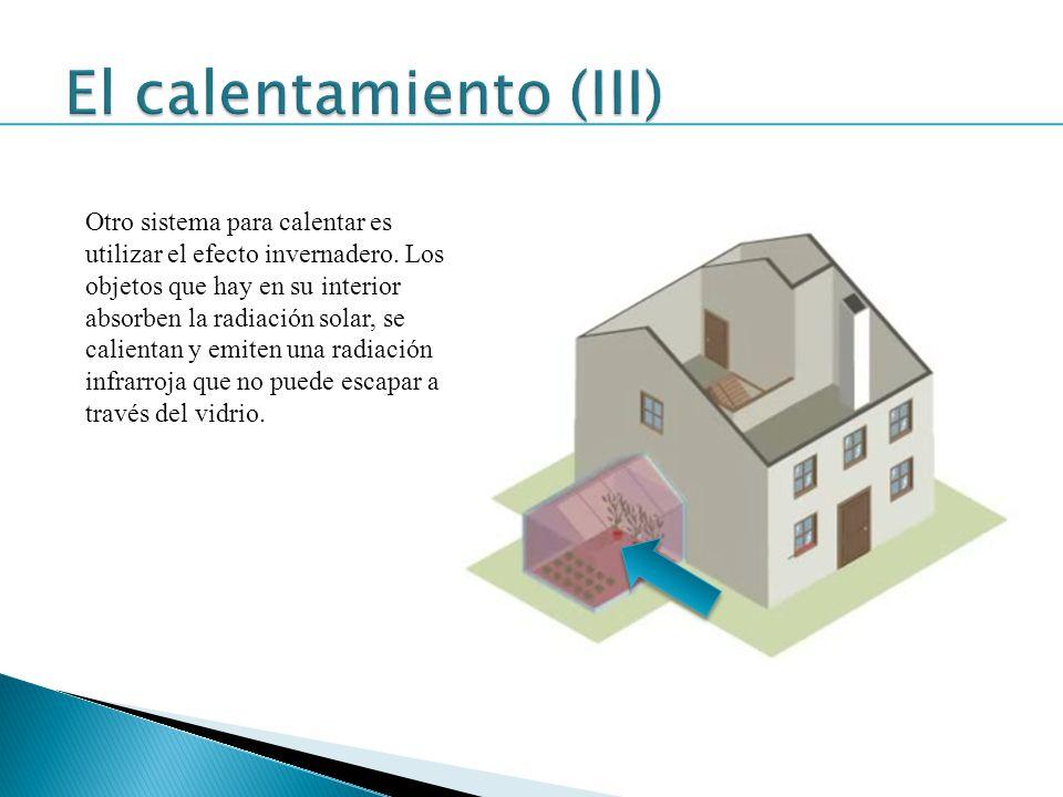 Otro sistema para calentar es utilizar el efecto invernadero. Los objetos que hay en su interior absorben la radiación solar, se calientan y emiten un