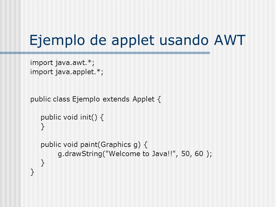 Ejemplo de applet usando AWT import java.awt.*; import java.applet.*; public class Ejemplo extends Applet { public void init() { } public void paint(Graphics g) { g.drawString( Welcome to Java!! , 50, 60 ); }
