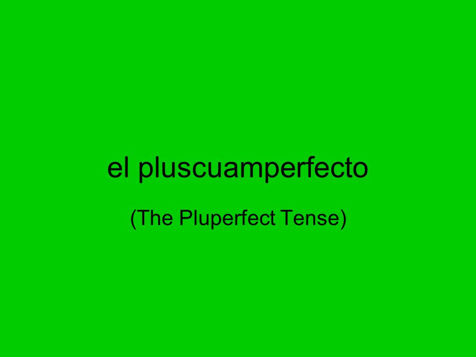 el pluscuamperfecto (The Pluperfect Tense)