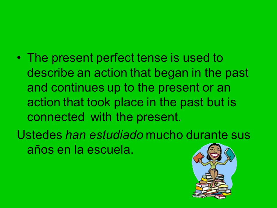 The present perfect tense is used to describe an action that began in the past and continues up to the present or an action that took place in the past but is connected with the present.