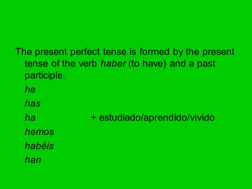 The present perfect tense is formed by the present tense of the verb haber (to have) and a past participle.