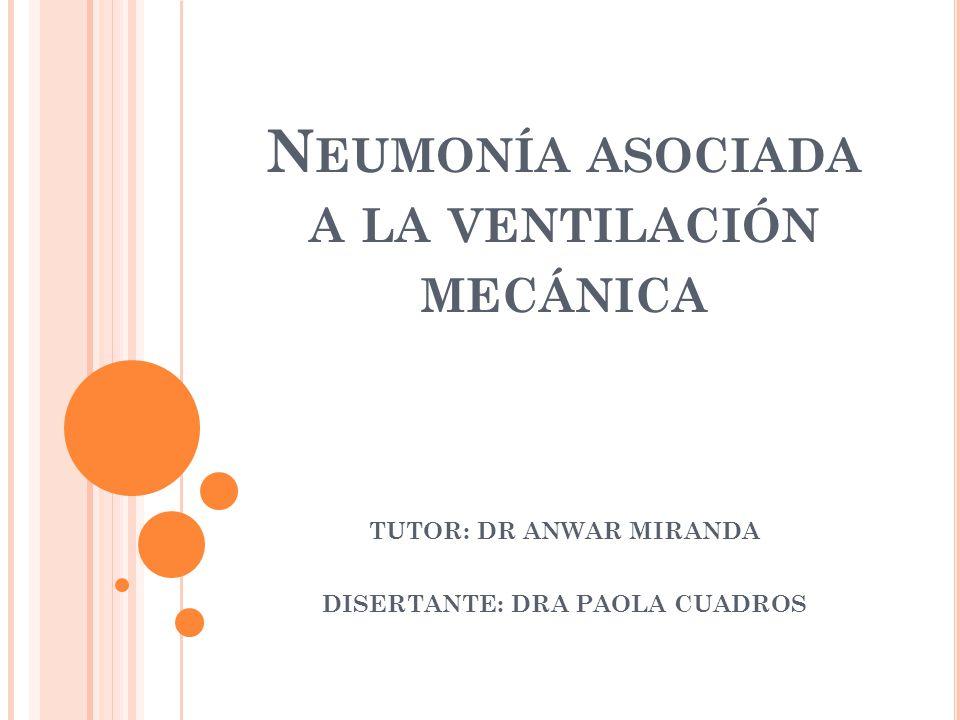 N EUMONÍA ASOCIADA A LA VENTILACIÓN MECÁNICA TUTOR: DR ANWAR MIRANDA DISERTANTE: DRA PAOLA CUADROS