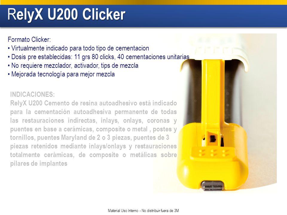 R elyX U200 Clicker R elyX U200 Clicker Material Uso Interno - No distribuir fuera de 3M Formato Clicker: Virtualmente indicado para todo tipo de cementacion Dosis pre establecidas: 11 grs 80 clicks, 40 cementaciones unitarias No requiere mezclador, activador, tips de mezcla Mejorada tecnología para mejor mezcla INDICACIONES: RelyX U200 Cemento de resina autoadhesivo está indicado para la cementación autoadhesiva permanente de todas las restauraciones indirectas, inlays, onlays, coronas y puentes en base a cerámicas, composite o metal, postes y tornillos, puentes Maryland de 2 o 3 piezas, puentes de 3 piezas retenidos mediante inlays/onlays y restauraciones totalmente cerámicas, de composite o metálicas sobre pilares de implantes