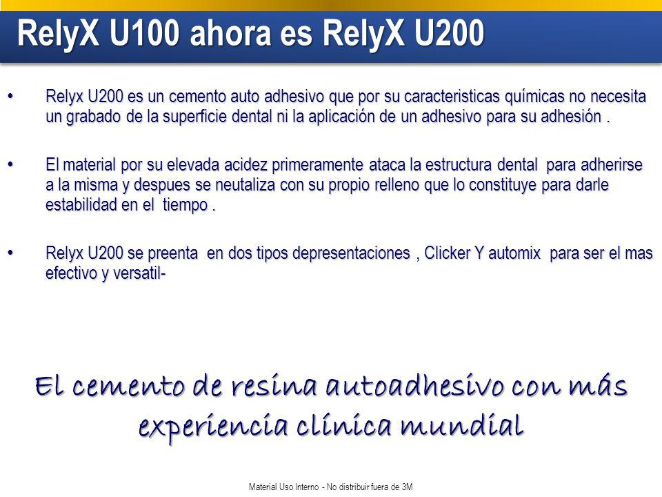 RelyX U100 ahora es RelyX U200 RelyX U100 ahora es RelyX U200 Material Uso Interno - No distribuir fuera de 3M Relyx U200 es un cemento auto adhesivo que por su caracteristicas químicas no necesita un grabado de la superficie dental ni la aplicación de un adhesivo para su adhesión.