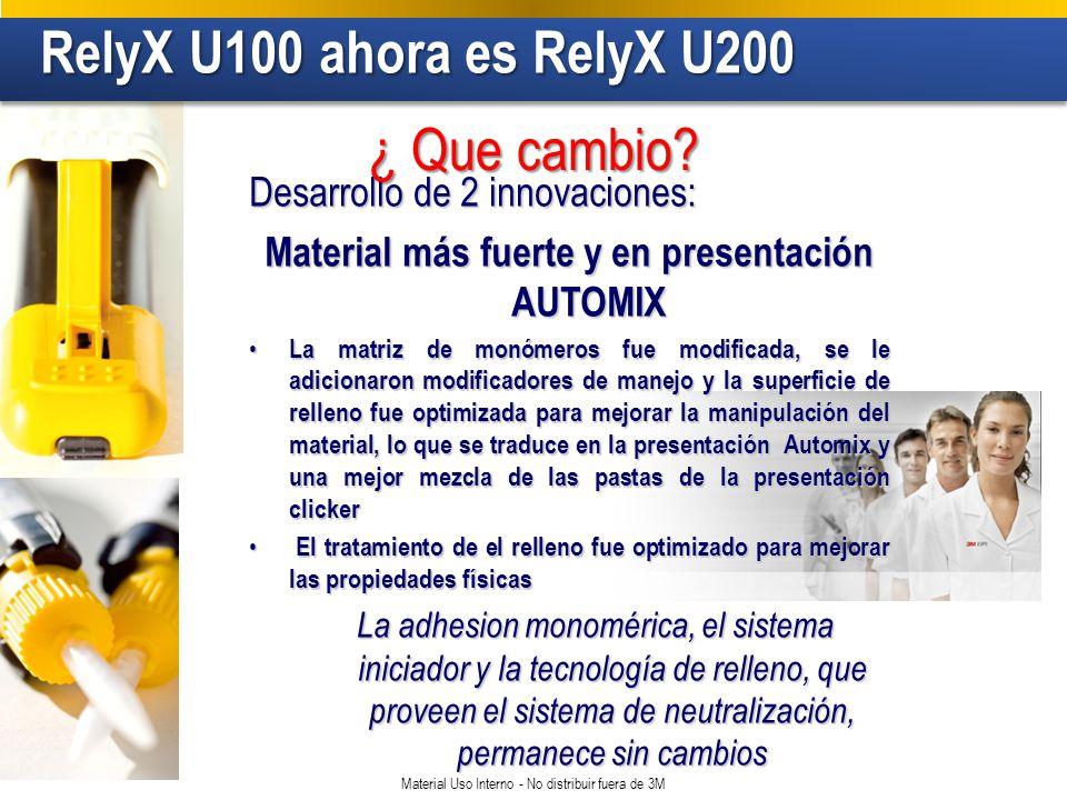 RelyX U100 ahora es RelyX U200 RelyX U100 ahora es RelyX U200 Material Uso Interno - No distribuir fuera de 3M Desarrollo de 2 innovaciones: Material más fuerte y en presentación AUTOMIX La matriz de monómeros fue modificada, se le adicionaron modificadores de manejo y la superficie de relleno fue optimizada para mejorar la manipulación del material, lo que se traduce en la presentación Automix y una mejor mezcla de las pastas de la presentación clicker La matriz de monómeros fue modificada, se le adicionaron modificadores de manejo y la superficie de relleno fue optimizada para mejorar la manipulación del material, lo que se traduce en la presentación Automix y una mejor mezcla de las pastas de la presentación clicker El tratamiento de el relleno fue optimizado para mejorar las propiedades físicas El tratamiento de el relleno fue optimizado para mejorar las propiedades físicas La adhesion monomérica, el sistema iniciador y la tecnología de relleno, que proveen el sistema de neutralización, permanece sin cambios ¿ Que cambio?