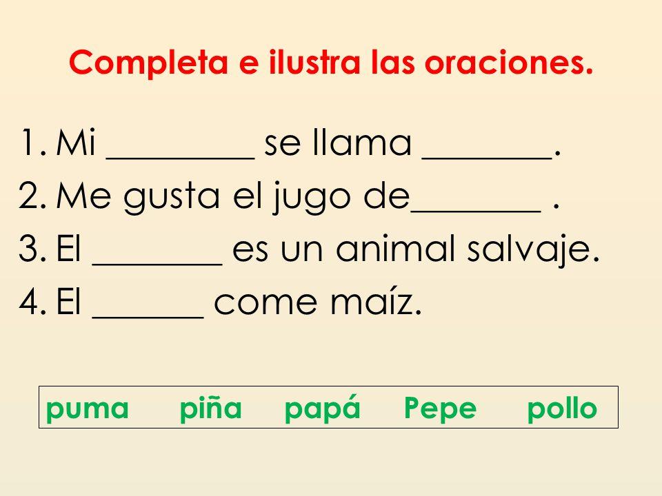 Completa e ilustra las oraciones. 1.Mi ________ se llama _______. 2.Me gusta el jugo de_______. 3.El _______ es un animal salvaje. 4.El ______ come ma
