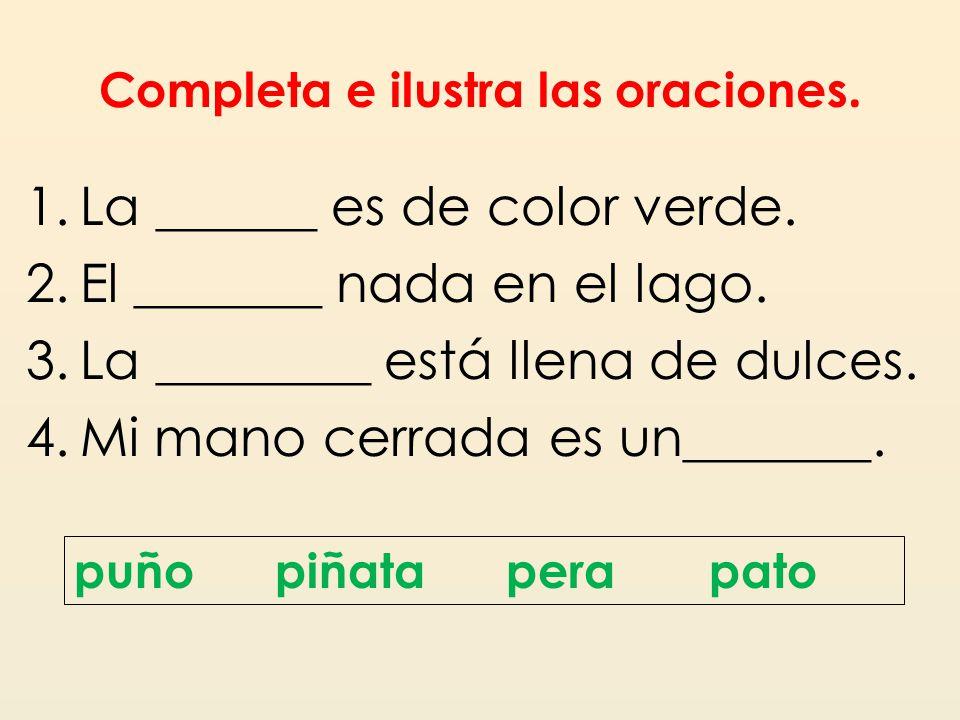 Completa e ilustra las oraciones. 1.La ______ es de color verde. 2.El _______ nada en el lago. 3.La ________ está llena de dulces. 4.Mi mano cerrada e