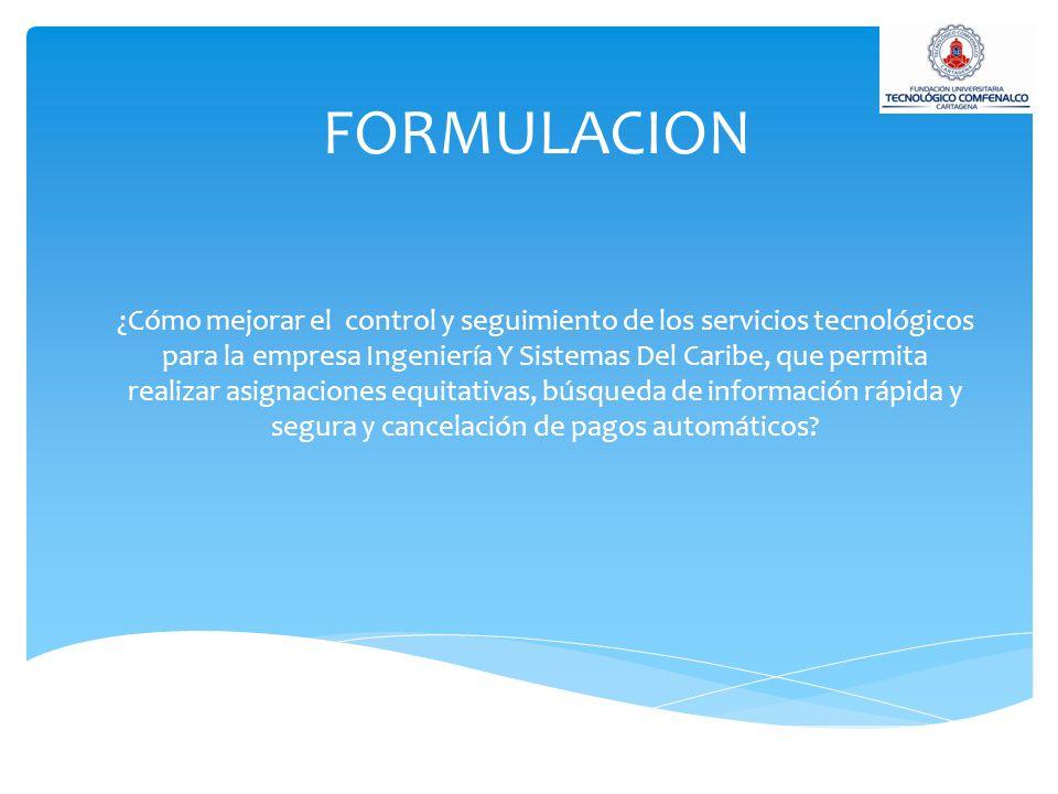 FORMULACION ¿Cómo mejorar el control y seguimiento de los servicios tecnológicos para la empresa Ingeniería Y Sistemas Del Caribe, que permita realiza