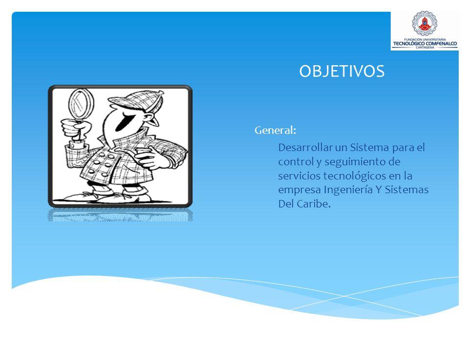 OBJETIVOS General: Desarrollar un Sistema para el control y seguimiento de servicios tecnológicos en la empresa Ingeniería Y Sistemas Del Caribe.