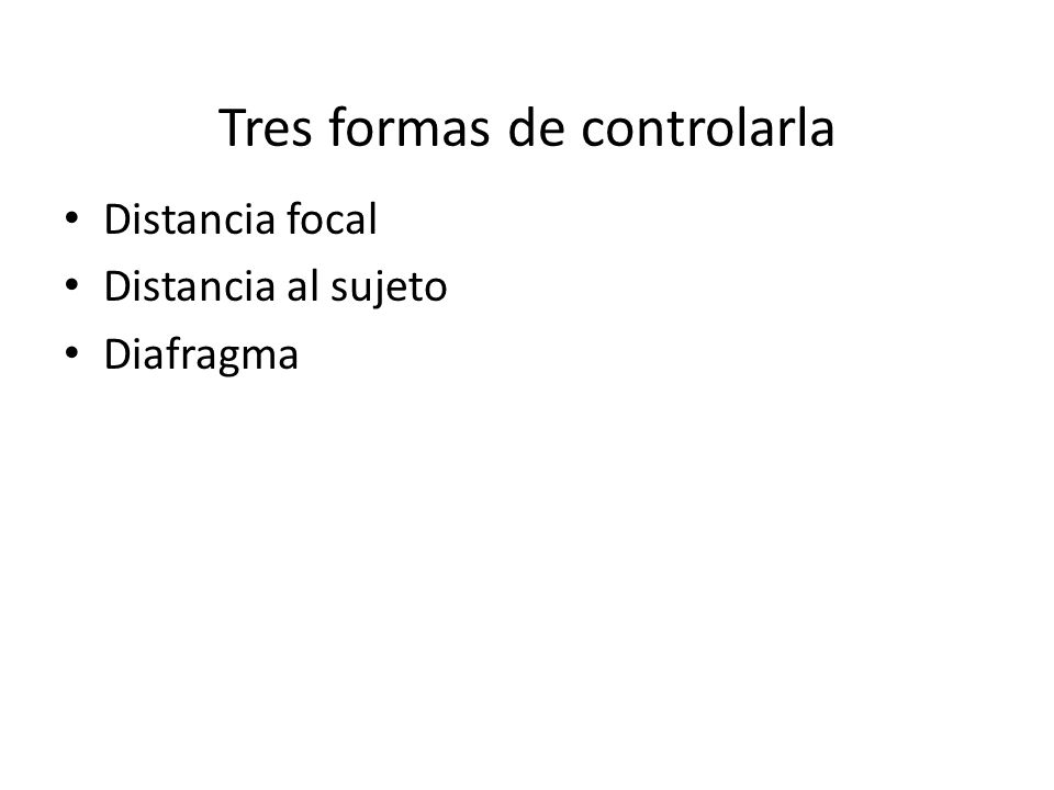 Tres formas de controlarla Distancia focal Distancia al sujeto Diafragma