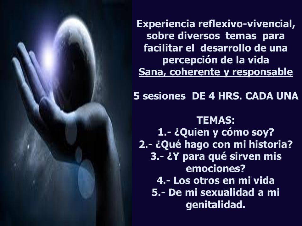Experiencia reflexivo-vivencial, sobre diversos temas para facilitar el desarrollo de una percepción de la vida Sana, coherente y responsable 5 sesiones DE 4 HRS.
