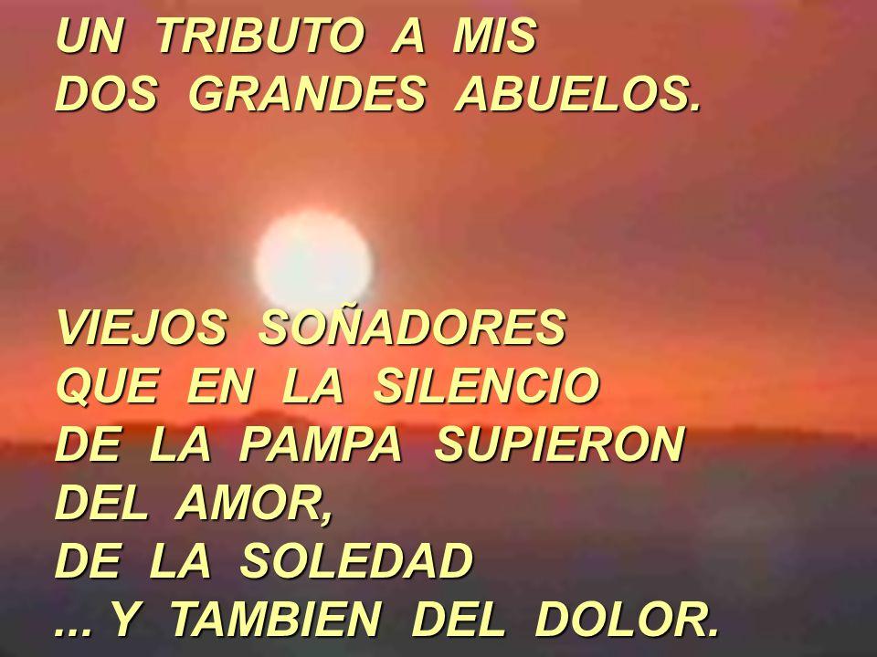 UN TRIBUTO A MIS DOS GRANDES ABUELOS. VIEJOS SOÑADORES QUE EN LA SILENCIO DE LA PAMPA SUPIERON DEL AMOR, DE LA SOLEDAD... Y TAMBIEN DEL DOLOR.