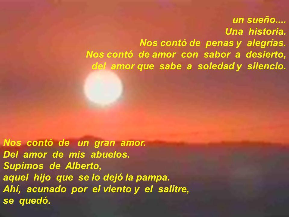 un sueño.... Una historia. Nos contó de penas y alegrías. Nos contó de amor con sabor a desierto, del amor que sabe a soledad y silencio. Nos contó de