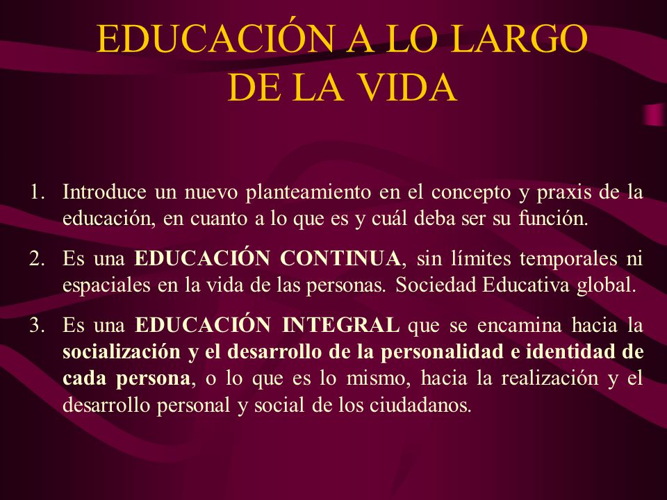 EDUCACIÓN A LO LARGO DE LA VIDA 1.Introduce un nuevo planteamiento en el concepto y praxis de la educación, en cuanto a lo que es y cuál deba ser su f