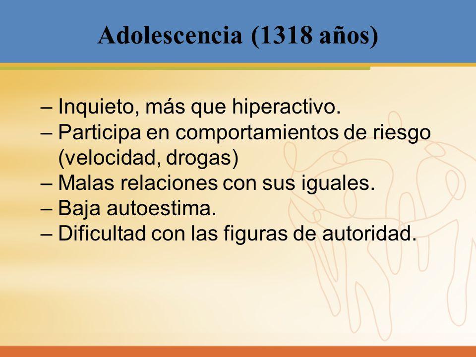 Adolescencia (1318 años) – Inquieto, más que hiperactivo. – Participa en comportamientos de riesgo (velocidad, drogas) – Malas relaciones con sus igu