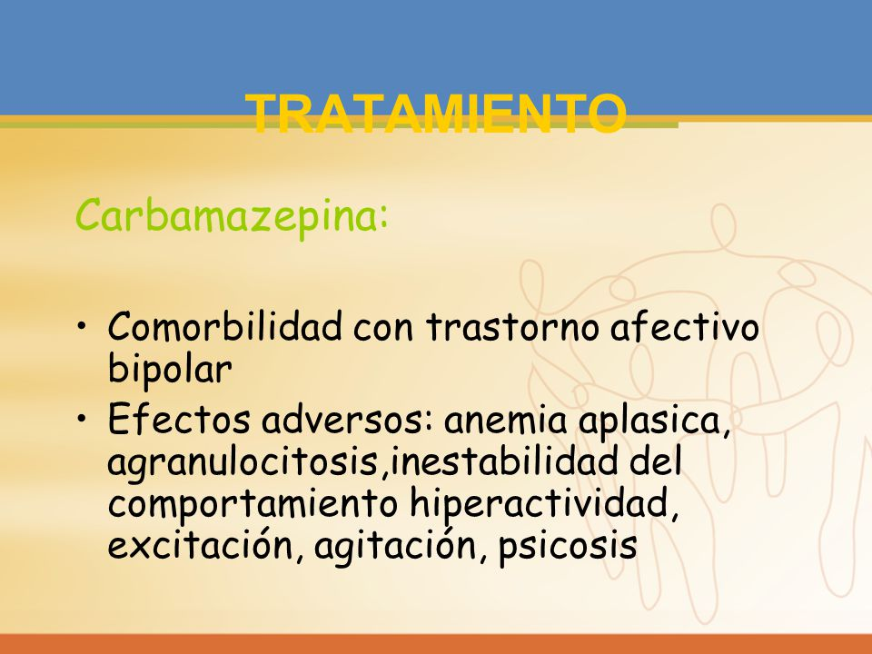 TRATAMIENTO Carbamazepina: Comorbilidad con trastorno afectivo bipolar Efectos adversos: anemia aplasica, agranulocitosis,inestabilidad del comportami