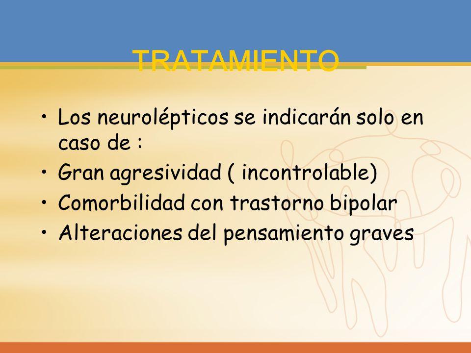 TRATAMIENTO Los neurolépticos se indicarán solo en caso de : Gran agresividad ( incontrolable) Comorbilidad con trastorno bipolar Alteraciones del pen