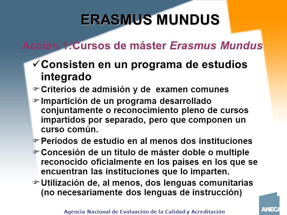 Agencia Nacional de Evaluación de la Calidad y Acreditación ERASMUS MUNDUS Acción 1:Cursos de máster Erasmus Mundus Consisten en un programa de estudios integrado Criterios de admisión y de examen comunes Impartición de un programa desarrollado conjuntamente o reconocimiento pleno de cursos impartidos por separado, pero que componen un curso común.