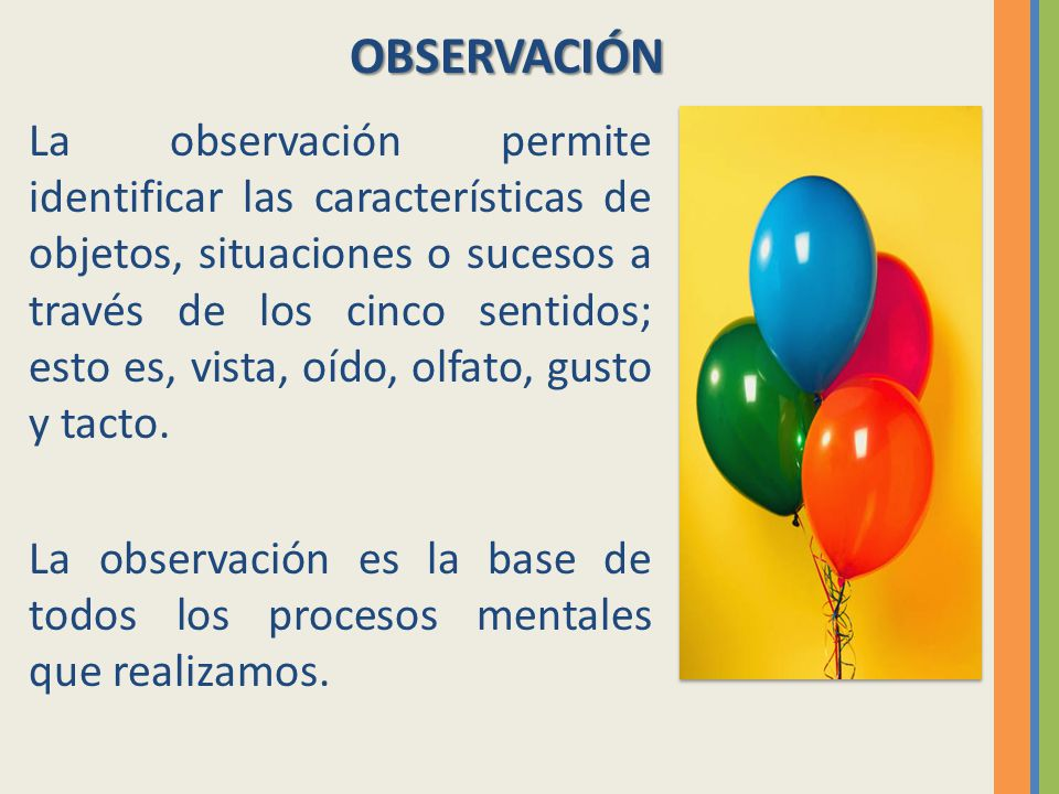 La observación permite identificar las características de objetos, situaciones o sucesos a través de los cinco sentidos; esto es, vista, oído, olfato,