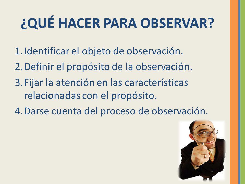 ¿QUÉ HACER PARA OBSERVAR? 1.Identificar el objeto de observación. 2.Definir el propósito de la observación. 3.Fijar la atención en las características