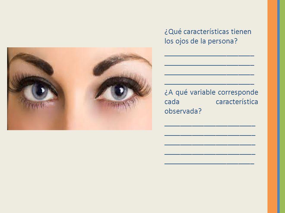 ¿Qué características tienen los ojos de la persona? _______________________ _______________________ ¿A qué variable corresponde cada característica ob