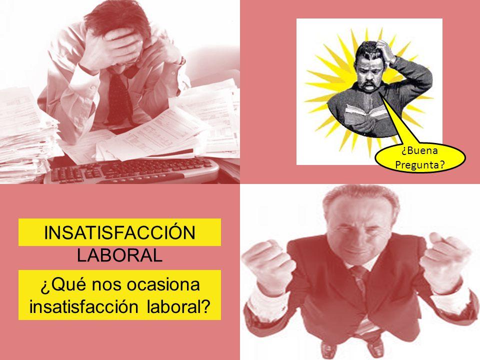 INSATISFACCIÓN LABORAL ¿Qué nos ocasiona insatisfacción laboral? ¿Buena Pregunta?