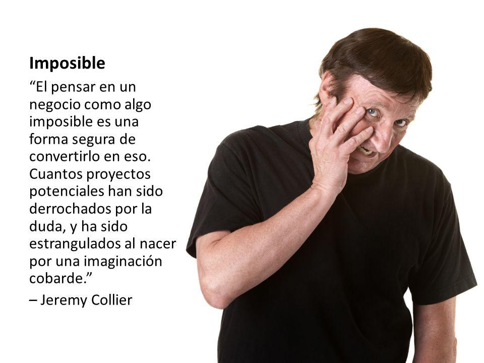 Imposible El pensar en un negocio como algo imposible es una forma segura de convertirlo en eso. Cuantos proyectos potenciales han sido derrochados po