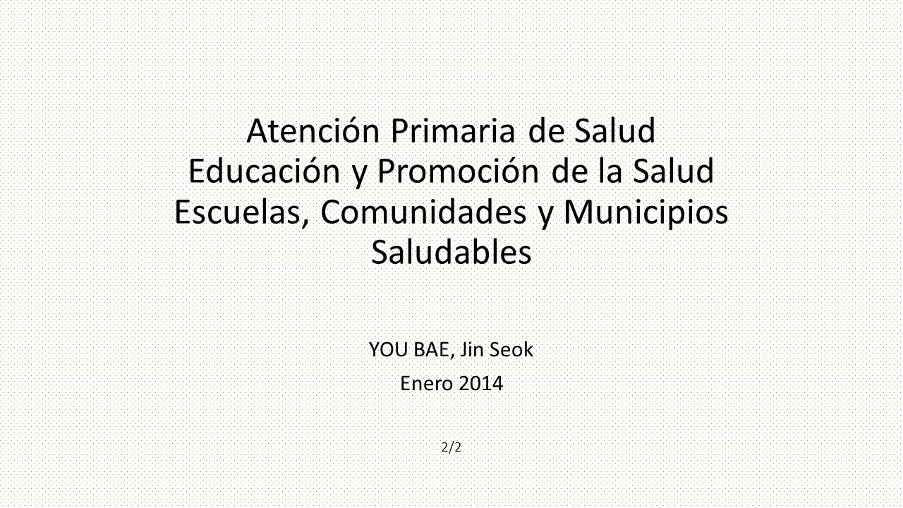 Atención Primaria de Salud Educación y Promoción de la Salud Escuelas, Comunidades y Municipios Saludables YOU BAE, Jin Seok Enero 2014 2/2