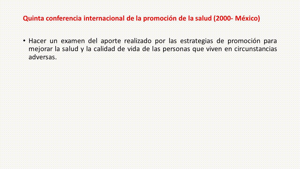 Quinta conferencia internacional de la promoción de la salud (2000- México) Hacer un examen del aporte realizado por las estrategias de promoción para