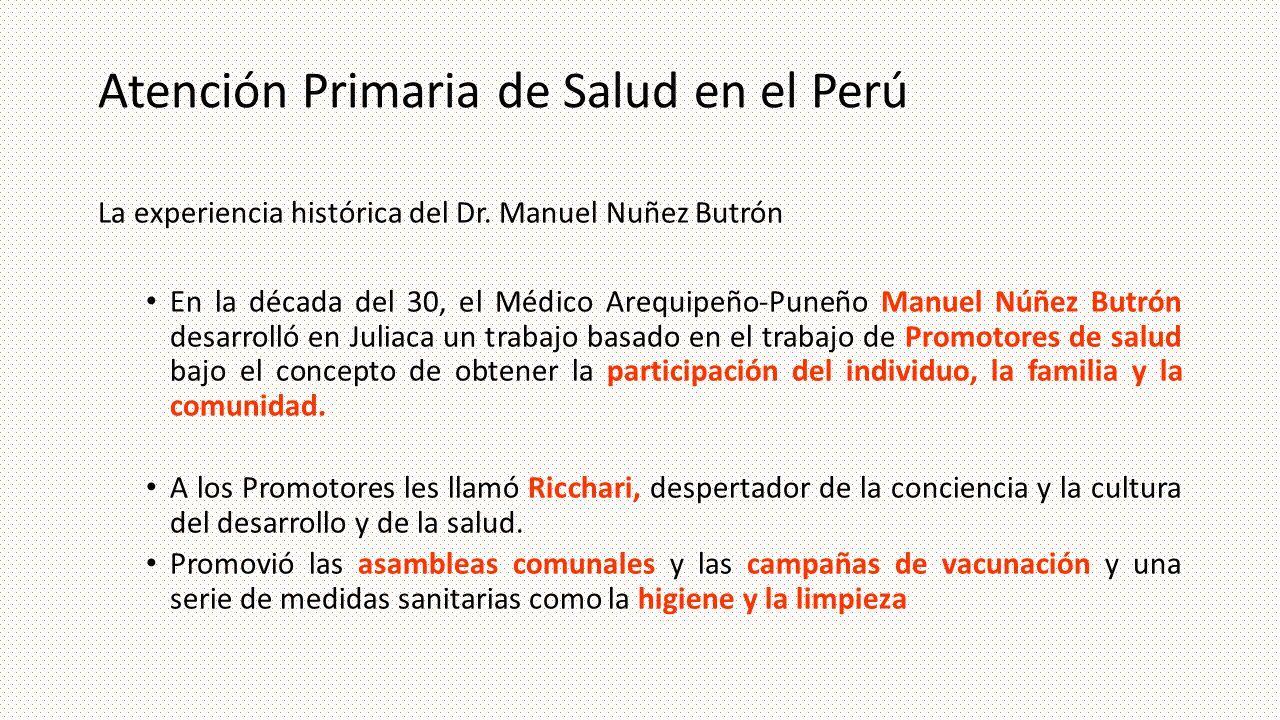 Atención Primaria de Salud en el Perú La experiencia histórica del Dr. Manuel Nuñez Butrón En la década del 30, el Médico Arequipeño-Puneño Manuel Núñ