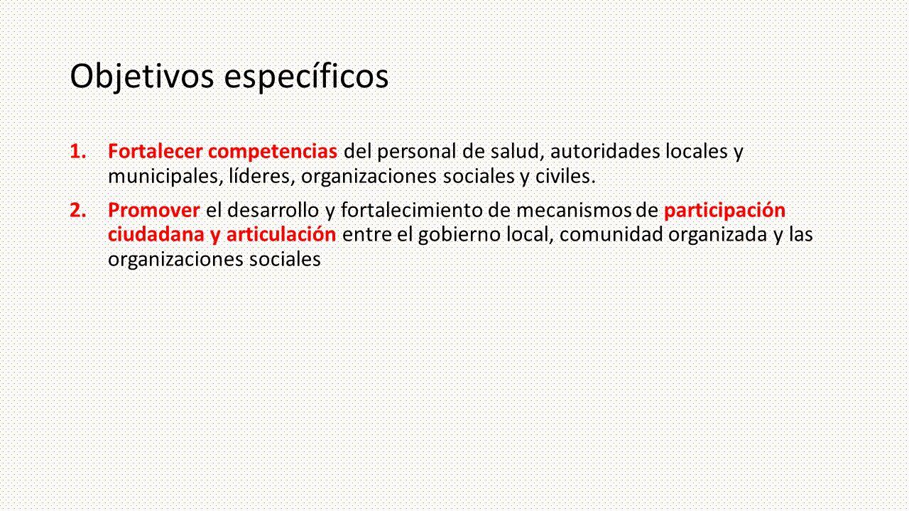 Objetivos específicos 1.Fortalecer competencias del personal de salud, autoridades locales y municipales, líderes, organizaciones sociales y civiles.