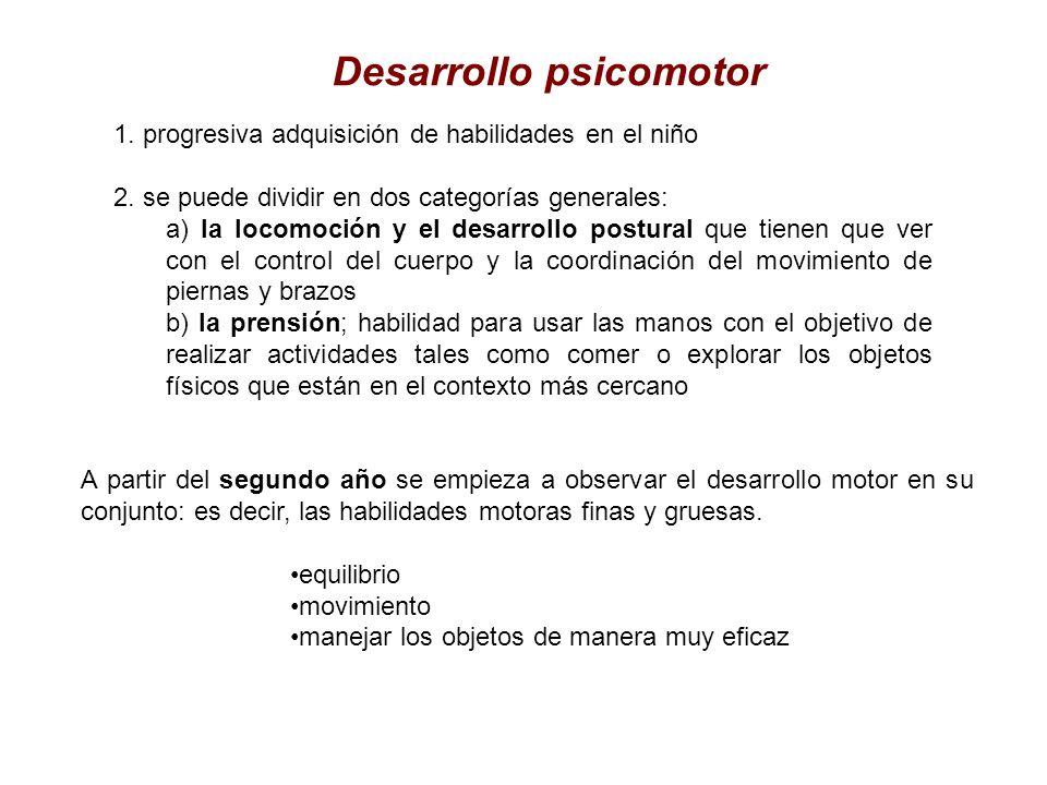 Desarrollo psicomotor 1. progresiva adquisición de habilidades en el niño 2. se puede dividir en dos categorías generales: a) la locomoción y el desar