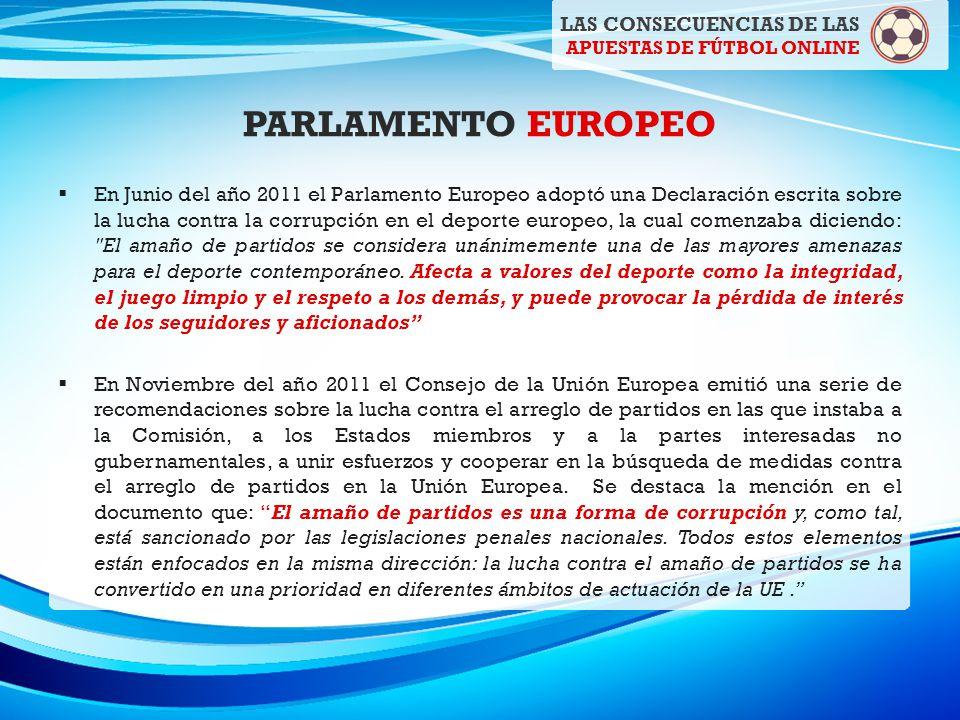 PARLAMENTO EUROPEO En Junio del año 2011 el Parlamento Europeo adoptó una Declaración escrita sobre la lucha contra la corrupción en el deporte europeo, la cual comenzaba diciendo: El amaño de partidos se considera unánimemente una de las mayores amenazas para el deporte contemporáneo.