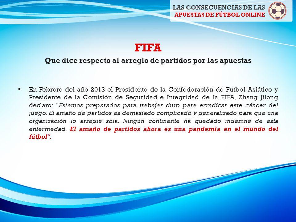 FIFA Que dice respecto al arreglo de partidos por las apuestas En Febrero del año 2013 el Presidente de la Confederación de Futbol Asiático y Presidente de la Comisión de Seguridad e Integridad de la FIFA, Zhang Jilong declaro: Estamos preparados para trabajar duro para erradicar este cáncer del juego.