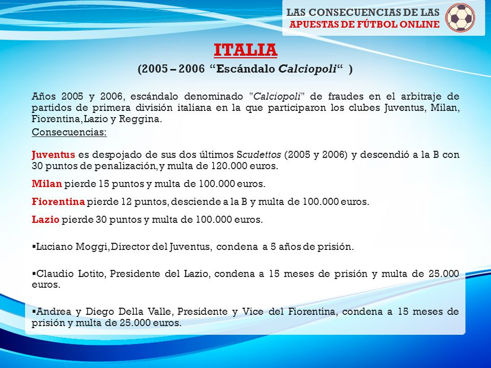 LAS CONSECUENCIAS DE LAS APUESTAS DE FÚTBOL ONLINE ITALIA (2005 – 2006 Escándalo Calciopoli ) Años 2005 y 2006, escándalo denominado Calciopoli de fraudes en el arbitraje de partidos de primera división italiana en la que participaron los clubes Juventus, Milan, Fiorentina, Lazio y Reggina.