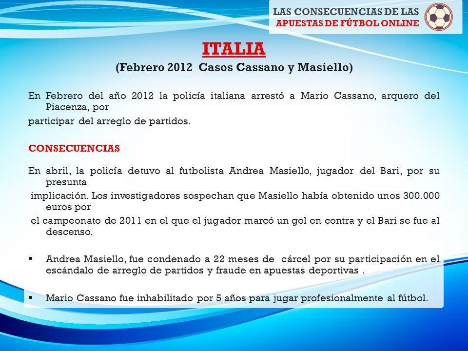 ITALIA (Febrero 2012 Casos Cassano y Masiello) En Febrero del año 2012 la policía italiana arrestó a Mario Cassano, arquero del Piacenza, por participar del arreglo de partidos.