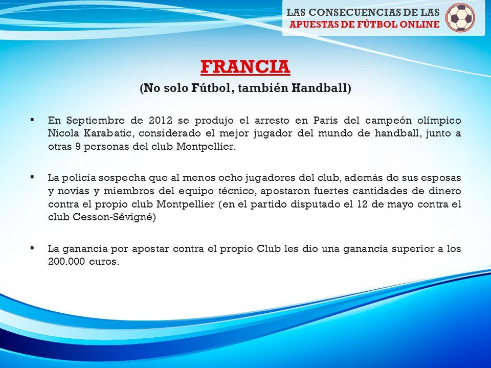 FRANCIA (No solo Fútbol, también Handball) En Septiembre de 2012 se produjo el arresto en Paris del campeón olímpico Nicola Karabatic, considerado el mejor jugador del mundo de handball, junto a otras 9 personas del club Montpellier.
