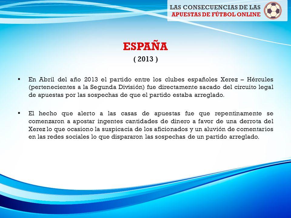 ESPAÑA ( 2013 ) En Abril del año 2013 el partido entre los clubes españoles Xerez – Hércules (pertenecientes a la Segunda División) fue directamente sacado del circuito legal de apuestas por las sospechas de que el partido estaba arreglado.