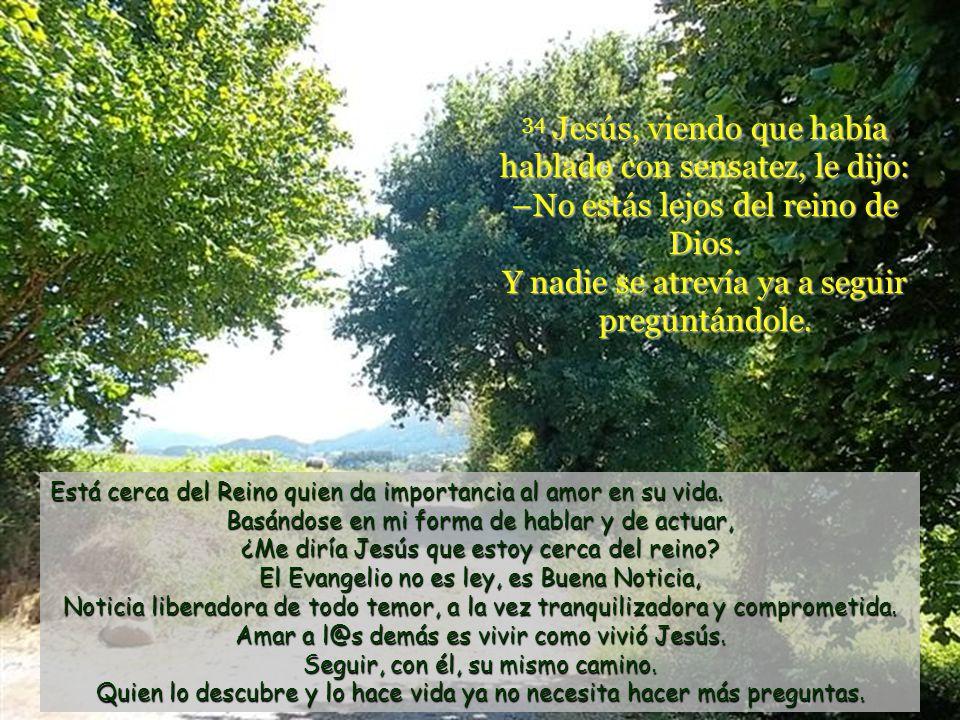 34 Jesús, viendo que había hablado con sensatez, le dijo: –No estás lejos del reino de Dios.