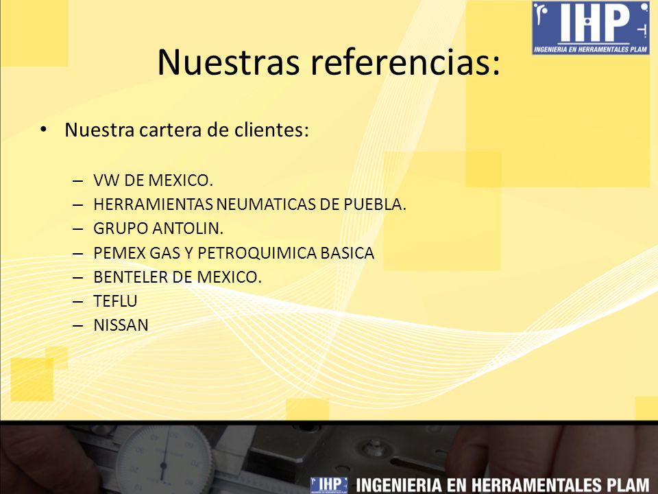 Nuestras referencias: Nuestra cartera de clientes: – VW DE MEXICO. – HERRAMIENTAS NEUMATICAS DE PUEBLA. – GRUPO ANTOLIN. – PEMEX GAS Y PETROQUIMICA BA