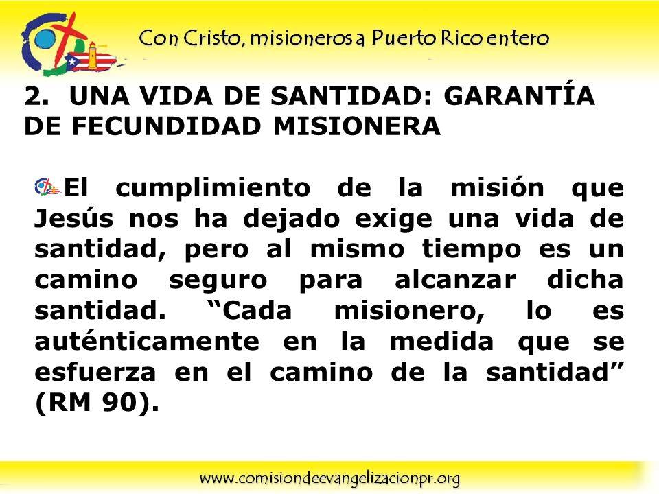2. UNA VIDA DE SANTIDAD: GARANTÍA DE FECUNDIDAD MISIONERA El cumplimiento de la misión que Jesús nos ha dejado exige una vida de santidad, pero al mis
