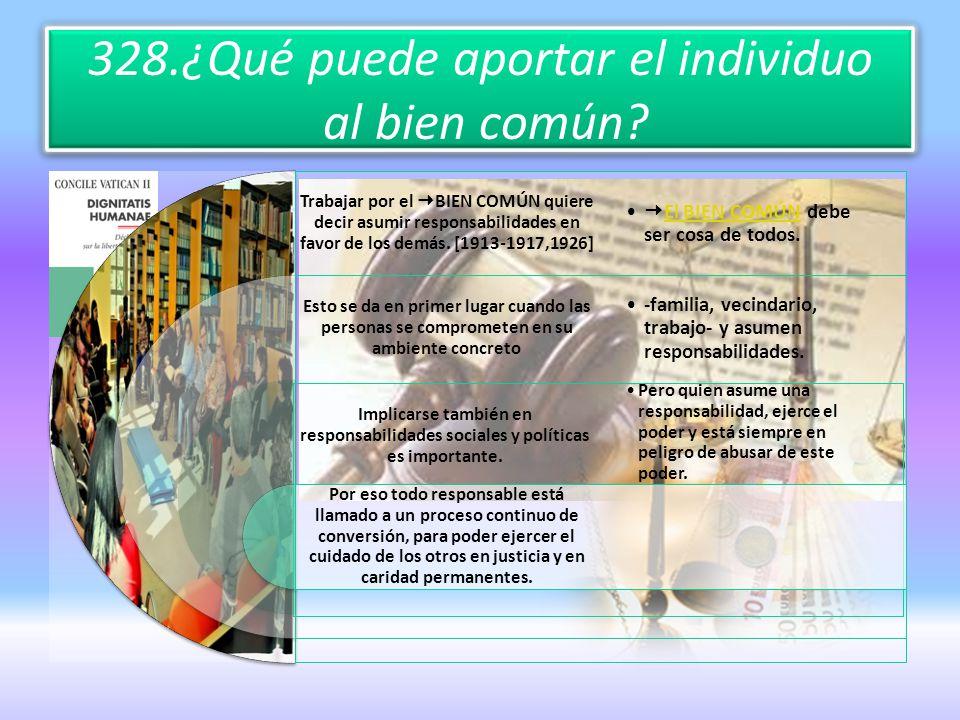 328.¿Qué puede aportar el individuo al bien común? Trabajar por el BIEN COMÚN quiere decir asumir responsabilidades en favor de los demás. [1913-1917,