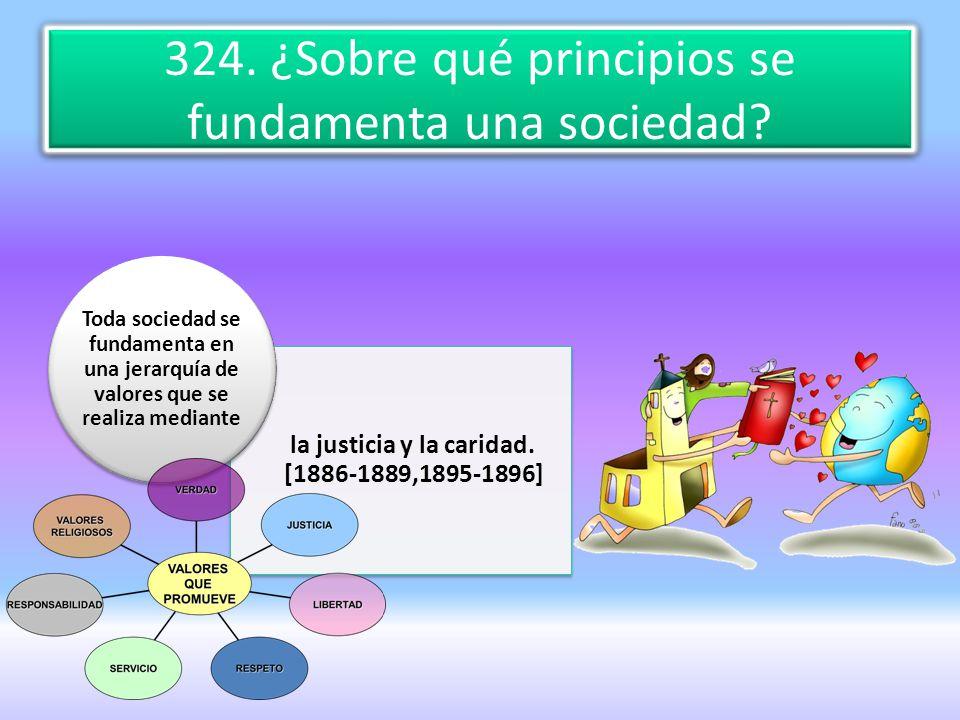 324. ¿Sobre qué principios se fundamenta una sociedad? la justicia y la caridad. [1886-1889,1895-1896] Toda sociedad se fundamenta en una jerarquía de