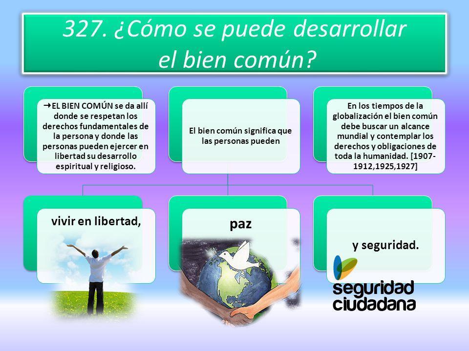 327. ¿Cómo se puede desarrollar el bien común? EL BIEN COMÚN se da allí donde se respetan los derechos fundamentales de la persona y donde las persona