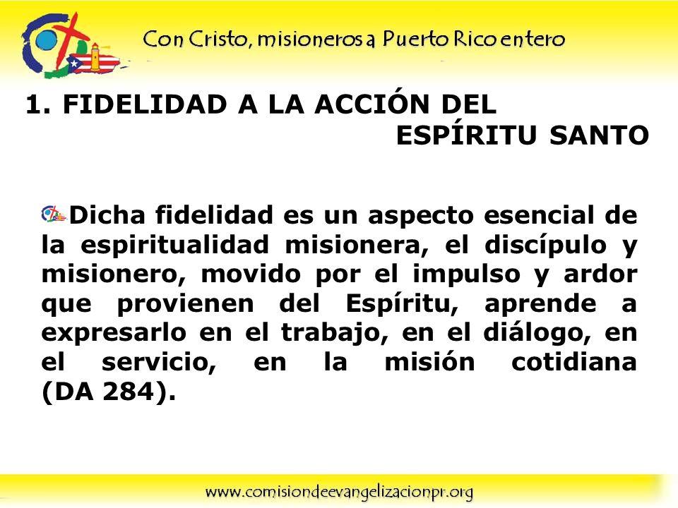 1.FIDELIDAD A LA ACCIÓN DEL ESPÍRITU SANTO Dicha fidelidad es un aspecto esencial de la espiritualidad misionera, el discípulo y misionero, movido por