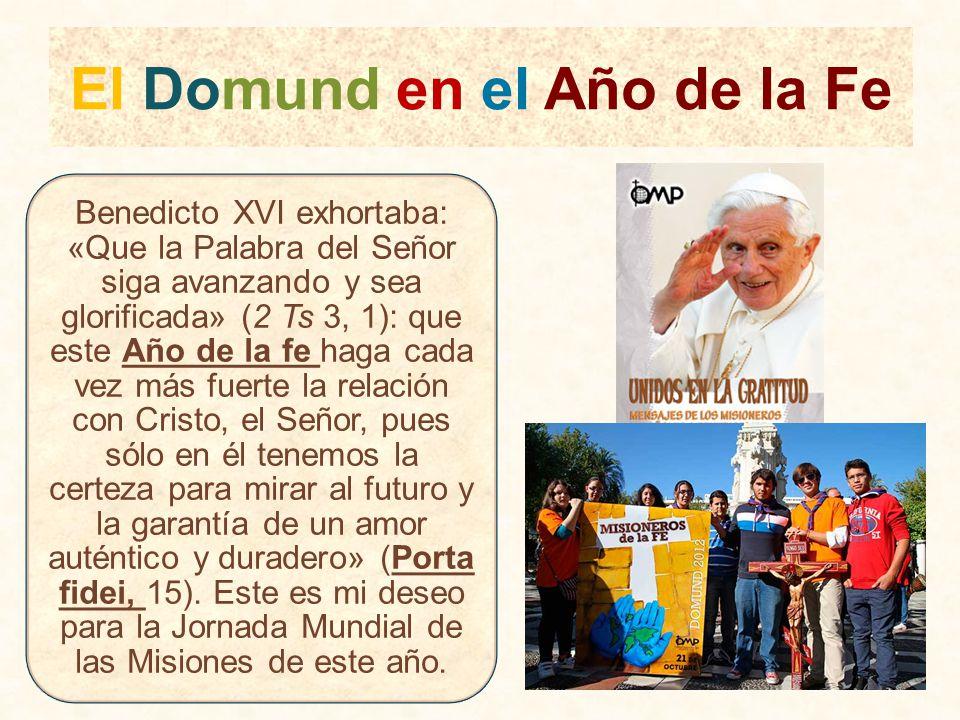El Domund en el Año de la Fe Benedicto XVI exhortaba: «Que la Palabra del Señor siga avanzando y sea glorificada» (2 Ts 3, 1): que este Año de la fe h