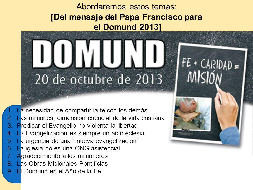 Abordaremos estos temas: [Del mensaje del Papa Francisco para el Domund 2013] 1.La necesidad de compartir la fe con los demás 2.Las misiones, dimensió