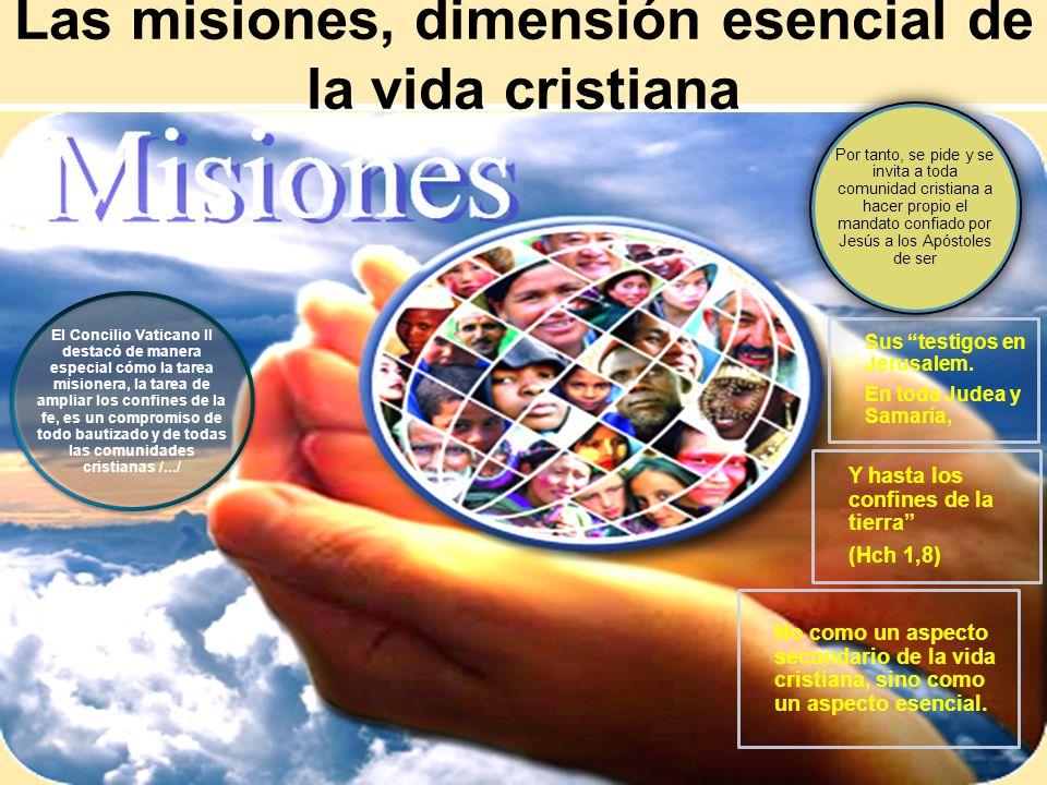 Las misiones, dimensión esencial de la vida cristiana El Concilio Vaticano II destacó de manera especial cómo la tarea misionera, la tarea de ampliar
